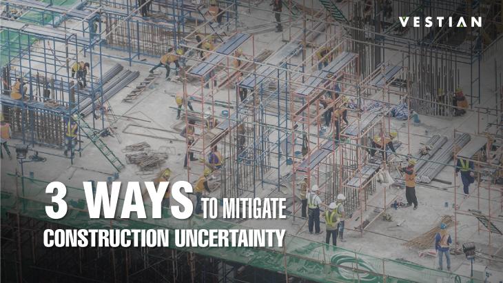 3 Ways To Mitigate Construction Unceranity | Vestian